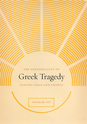 The Theatricality of Greek Tragedy: Playing Space and Chorus - Ley, Graham