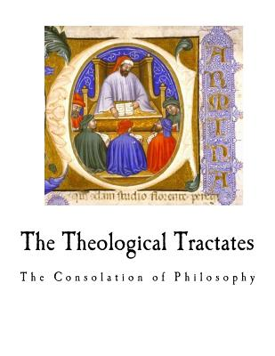 The Theological Tractates: The Consolation of Philosophy - Boethius, and Stewart, H F (Translated by), and Rand, E K (Translated by)