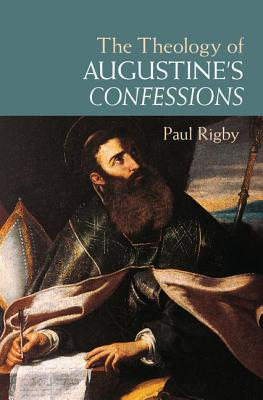 The Theology of Augustine's Confessions - Rigby, Paul
