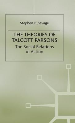 The Theories of Talcott Parsons: The Social Relations of Action - Savage, Stephen P.
