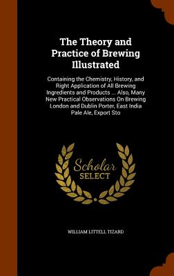 The Theory and Practice of Brewing Illustrated: Containing the Chemistry, History, and Right Application of All Brewing Ingredients and Products ... Also, Many New Practical Observations on Brewing London and Dublin Porter, East India Pale Ale, Export Sto - Tizard, William Littell