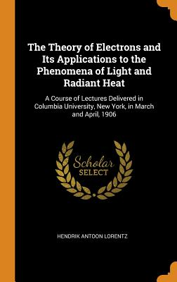 The Theory of Electrons and Its Applications to the Phenomena of Light and Radiant Heat: A Course of Lectures Delivered in Columbia University, New York, in March and April, 1906 - Lorentz, Hendrik Antoon