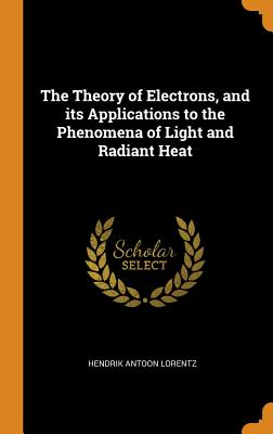 The Theory of Electrons, and Its Applications to the Phenomena of Light and Radiant Heat - Lorentz, Hendrik Antoon