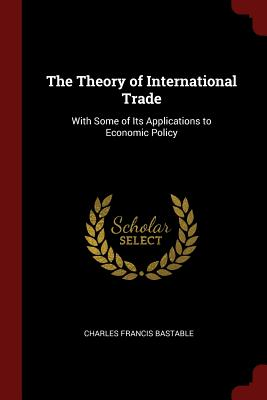 The Theory of International Trade: With Some of Its Applications to Economic Policy - Bastable, Charles Francis