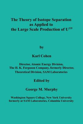 The Theory of Isotope Separation as Applied to the Large Scale Production of U235 - Cohen, Karl, and Murphy, George M (Editor)