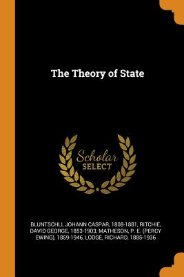 The Theory of State - Bluntschli, Johann Caspar, and Ritchie, David George, and Matheson, P E 1859-1946