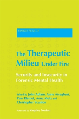 The Therapeutic Milieu Under Fire: Security and Insecurity in Forensic Mental Health - Adlam, John (Editor), and Aiyegbusi, Anne (Editor), and Kleinot, Pam (Editor)