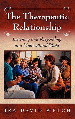 The Therapeutic Relationship: Listening and Responding in a Multicultural World - Welsh, Ira David, and Welch, Ira David, and Welch, I David
