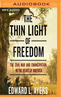 The Thin Light of Freedom: The Civil War and Emancipation in the Heart of America - Ayers, Edward L, and Thomas, James Edward (Read by)