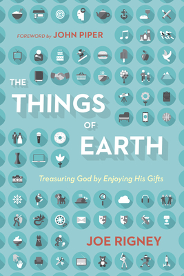 The Things of Earth: Treasuring God by Enjoying His Gifts - Rigney, Joe, and Piper, John, Dr. (Foreword by)