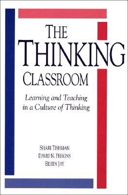 The Thinking Classroom: Learning and Teaching in a Culture of Thinking - Tishman, Shari, and Jay, Eileen, and Perkins, David