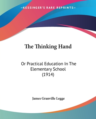 The Thinking Hand: Or Practical Education in the Elementary School (1914) - Legge, James Granville