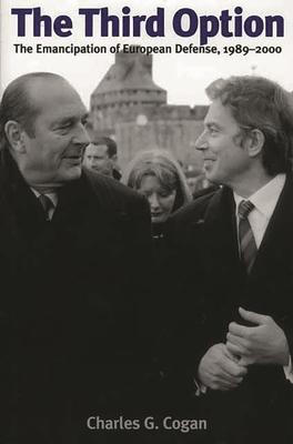 The Third Option: The Emancipation of European Defense, 1989 - 2000 - Cogan, Charles