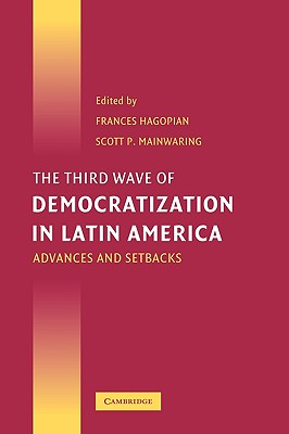 The Third Wave of Democratization in Latin America: Advances and Setbacks - Hagopian, Frances (Editor), and Mainwaring, Scott (Editor)