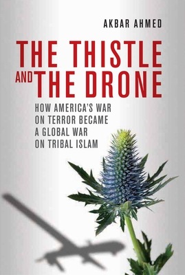 The Thistle and the Drone: How America's War on Terror Became a Global War on Tribal Islam - Ahmed, Akbar