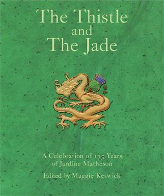 The Thistle and the Jade: A Celebration of 175 Years of Jardine Matheson - Keswick, Maggie (Editor)