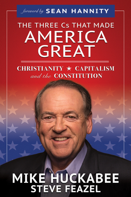 The Three Cs That Made America Great: Christianity, Capitalism and the Constitution - Huckabee, Mike, and Feazel, Steve, and Hannity, Sean (Foreword by)