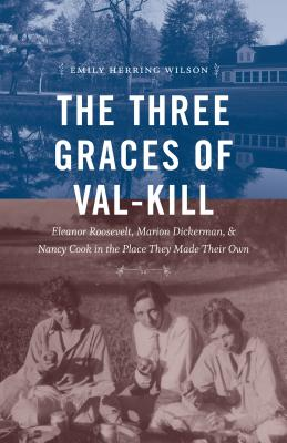 The Three Graces of Val-Kill: Eleanor Roosevelt, Marion Dickerman, and Nancy Cook in the Place They Made Their Own - Wilson, Emily Herring