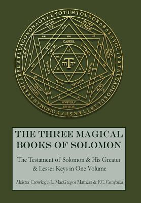 The Three Magical Books of Solomon: The Greater and Lesser Keys & The Testament of Solomon - Crowley, Aleister, and Mathers, S L MacGregor, and Conybear, F C