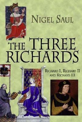The Three Richards: Richard I, Richard II and Richard III - Saul, Nigel