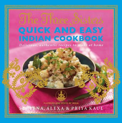 The Three Sisters Quick & Easy Indian Cookbook: Delicious, Authentic and Easy Recipes to Make at Home - Kaul, Sereena, and Kaul, Alexa, and Kaul, Priya