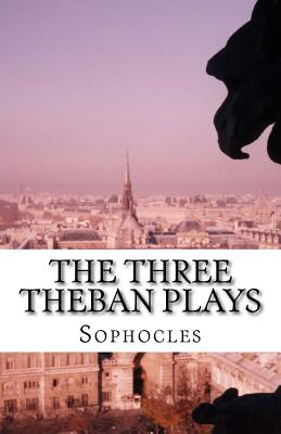 The Three Theban Plays - Sophocles, and Jebb, Richard Claverhouse, Sir (Translated by)