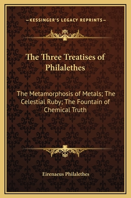 The Three Treatises of Philalethes: The Metamorphosis of Metals; The Celestial Ruby; The Fountain of Chemical Truth - Philalethes, Eirenaeus