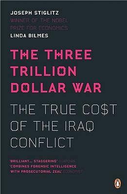 The Three Trillion Dollar War: The True Cost of the Iraq Conflict - Stiglitz, Joseph, and Bilmes, Linda