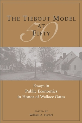 The Tiebout Model at Fifty: Essays in Public Economics in Honor of Wallace Oates - Fischel, William A (Editor)
