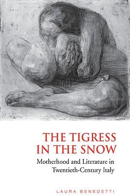 The Tigress in the Snow: Motherhood and Literature in Twentieth-Century Italy - Benedetti, Laura