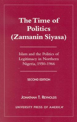 The Time of Politics (Zamanin Siyasa): Islam and the Politics of Legitimacy in Northern Nigeria (1950-1966) - Reynolds, Jonathan T