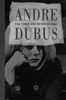 The Times Are Never So Bad - Dubus, Andre