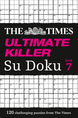 The Times Ultimate Killer Su Doku Book 7: 120 of the Deadliest Su Doku Puzzles - The Times Mind Games