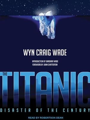 The Titanic: Disaster of the Century - Wade, Wyn Craig, and Dean, Robertson (Read by)