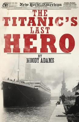The Titanic's Last Hero: A Startling True Story That Can Change Your Life Forever - Adams, Moody