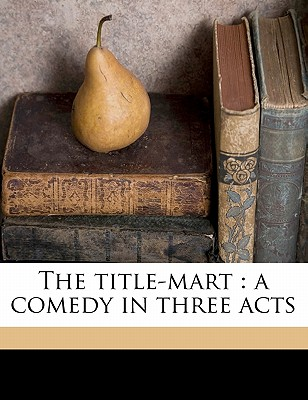 The Title-Mart: A Comedy in Three Acts - Churchill, Winston S, Sir