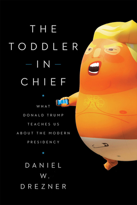 The Toddler in Chief: What Donald Trump Teaches Us about the Modern Presidency - Drezner, Daniel W