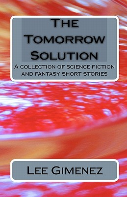 The Tomorrow Solution: A Collection of Science Fiction and Fantasy Stories - Gimenez, Lee