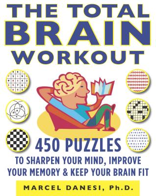 The Total Brain Workout: 450 Puzzles to Sharpen Your Mind, Improve Your Memory, and Keep Your Brain Fit - Danesi, Marcel, PH.D.