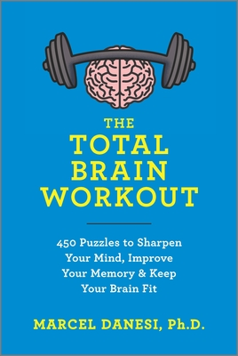The Total Brain Workout: 450 Puzzles to Sharpen Your Mind, Improve Your Memory & Keep Your Brain Fit - Danesi, Marcel