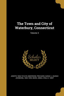 The Town and City of Waterbury, Connecticut; Volume 3 - Anderson, Joseph 1836-1916 Ed, and Prichard, Sarah J (Sarah Johnson) 1830 (Creator), and Ward, Anna Lydia B 1850? (Creator)