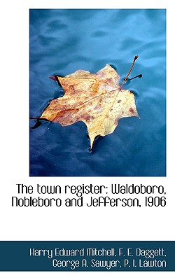 The Town Register: Waldoboro, Nobleboro and Jefferson, 1906 - Mitchell, Harry Edward, and Daggett, F E, and Sawyer, George A