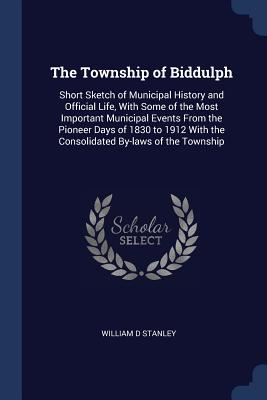 The Township of Biddulph: Short Sketch of Municipal History and Official Life, with Some of the Most Important Municipal Events from the Pioneer Days of 1830 to 1912 with the Consolidated By-Laws of the Township - Stanley, William D
