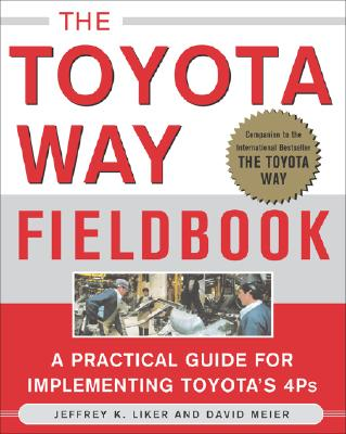 The Toyota Way Fieldbook: A Practical Guide for Implementing Toyota's 4Ps - Liker, Jeffrey K, and Meier, David