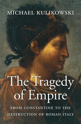 The Tragedy of Empire: From Constantine to the Destruction of Roman Italy - Kulikowski, Michael