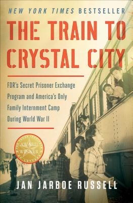 The Train to Crystal City: Fdr's Secret Prisoner Exchange Program and America's Only Family Internment Camp During World War II - Russell, Jan Jarboe