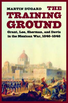 The Training Ground: Grant, Lee, Sherman, and Davis in the Mexican War, 1846-1848 - Dugard, Martin, and Ward, George