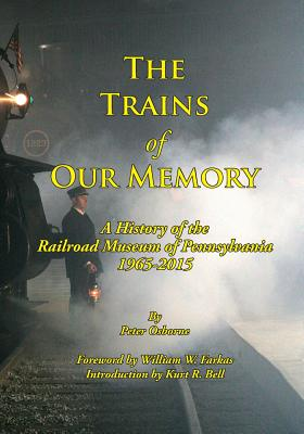 The Trains of Our Memory: A History of the Railroad Museum of Pennsylvania - Osborne, Peter, Mr., and Farkas, William (Foreword by), and Bell, Kurt (Introduction by)