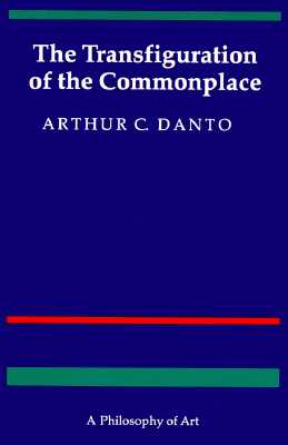 The Transfiguration of the Commonplace: A Philosophy of Art - Danto, Arthur C