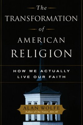 The Transformation of American Religion: How We Actually Live Our Faith - Wolfe, Alan